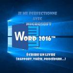 Je me perfectionne avec Word 2016: Ecrire un livre avec Word