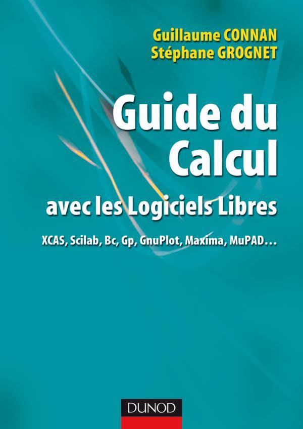 Guide du Calcul avec les logiciels libres : XCAS, Scilab, Bc, Gp, GnuPlot, Maxima, MuPAD…