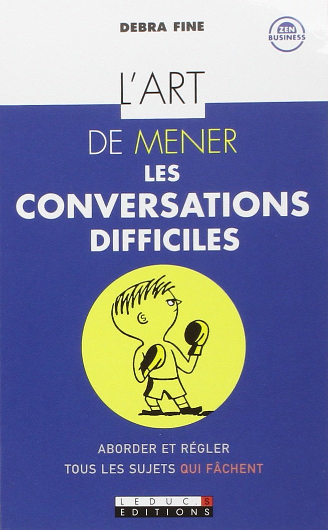 L'art de mener les conversations difficiles : Les 10 étapes pour aborder et régler tous les sujets qui fâchent