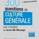300 questions de culture générale 2016 : pour s'entraîner au Score IAE-Message - Avec grille des réponses