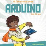 A l'aventure avec Arduino ! - Dès 10 ans - Découvre Arduino et l'électronique grâce à 9 aventures trépidantes !