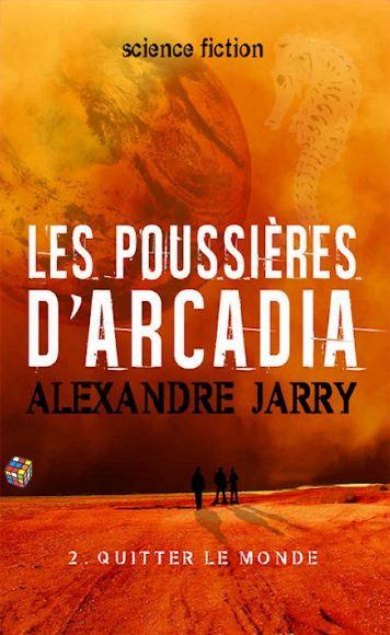 Alexandre Jarry (2016) – Les poussières d'Arcadia – Tome 2 – Quitter le monde