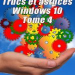 Trucs et Astuces Windows 10 - Tome 4