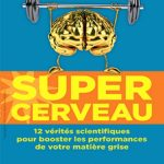Super cerveau : 12 vérités scientifiques pour booster les performances de votre matière grise