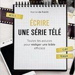 Karine De Falchi - Ecrire une série télé : Toutes les astuces pour rédiger une bible efficace