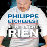 Je Ne Lâche Rien - Philippe Etchebest