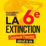 La 6e extinction - Comment l'homme détruit la vie - Elizabeth Kolbert