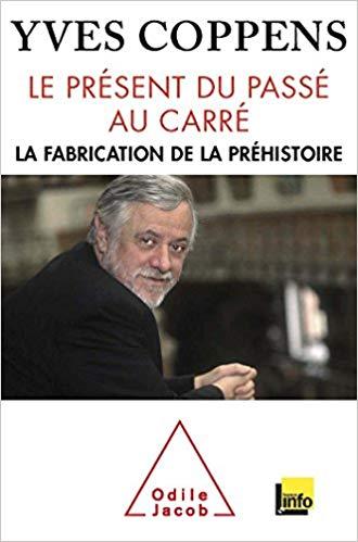 Yves Coppens – Le Présent du passé au carré: La fabrication de la préhistoire