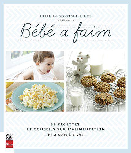 Bébé à faim : 85 recettes et conseils sur l'alimentation : de 4 mois à 2 ans – Julie DesGroseilliers