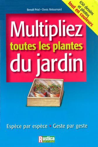 Multipliez toutes les plantes du jardin: Espece par espece, Geste par geste – Denis Retournard; Benoit Priel