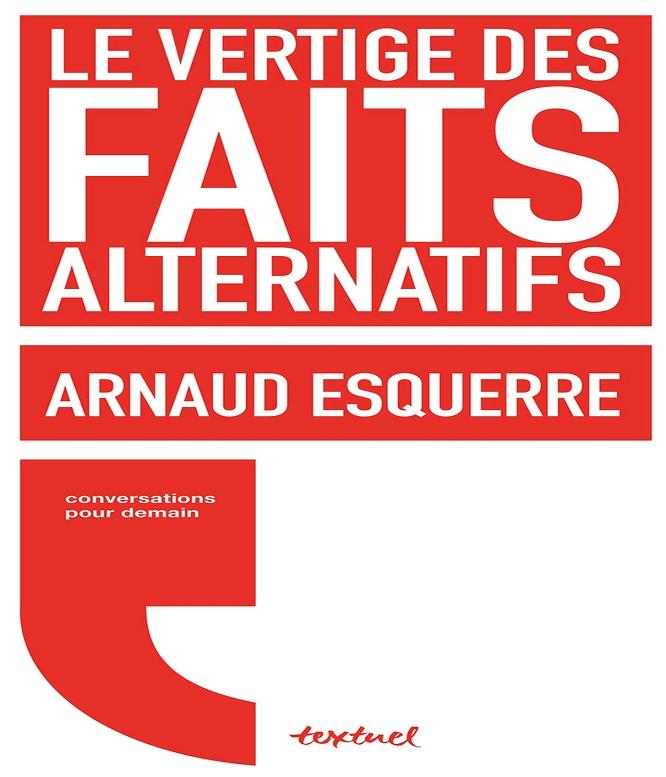 Le vertige des faits alternatifs – Arnaud Esquerre (2018)