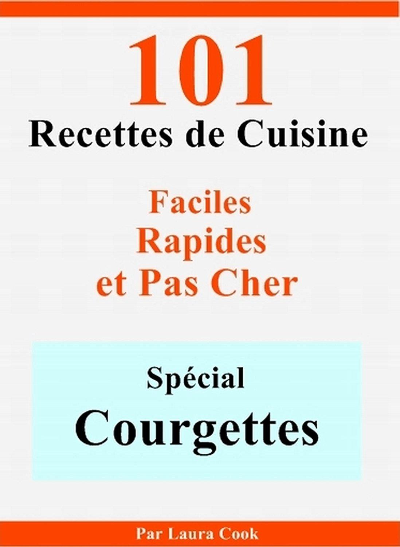 Spécial Courgettes- 101 Délicieuses Recettes de Cuisine Faciles, Rapides et Pas Cher