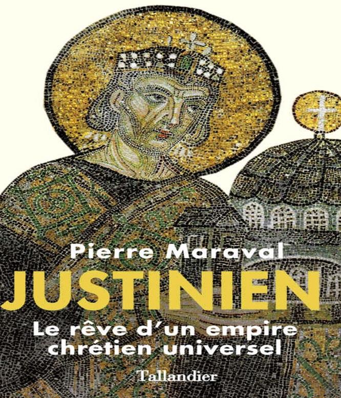 Justinien : Le rêve d'un empire chrétien universel – Pierre Maraval