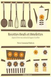 Recettes Oeufs Et Omelettes (La Cuisine D'Auguste Escoffier T. 6) – Pierre-Emmanuel Malissin