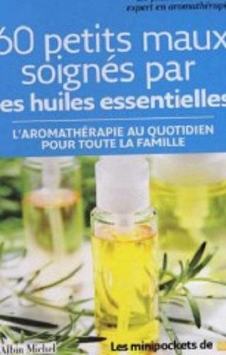 60 petits maux soignés par les huiles essentielles