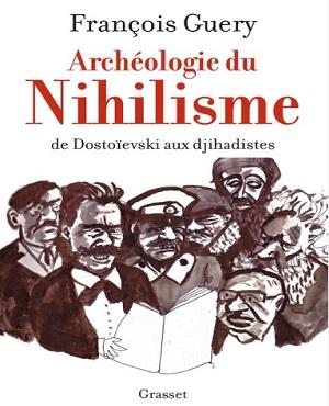 Archéologie du Nihilisme de Dostoïevski aux Djihadistes – François Guery