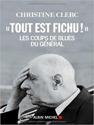 «Tout est fichu !»: Les coups de blues du Général – Christine Clerc
