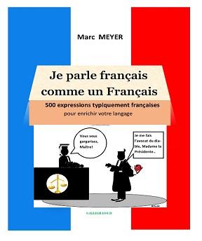 Je parle français comme un Français-500 expressions typiquement françaises pour améliorer votre langage – MARC MEYER (2020)