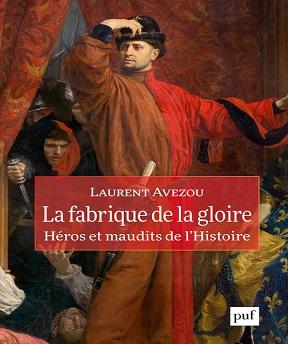 La fabrique de la gloire- héros et maudits de l'histoire – Laurent Avezou (2020)