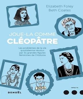 joue-la comme Cléopâtre-Les problèmes de la vie quotidienne résolus par cinquante et une grandes figures féminines de l'Histoire