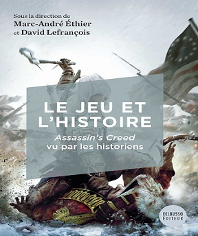 Le jeu et l'histoire-Assassin's Creed vu par les historiens – Marc-André Éthier, David Lefrançois (2021)