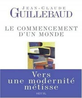 Le Commencement d'un monde-Vers une modernité métisse Jean-Claude Guillebaud