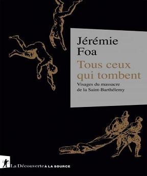 Tous ceux qui tombent- Visages du massacre de la Saint-Barthélemy Jérémie Foa